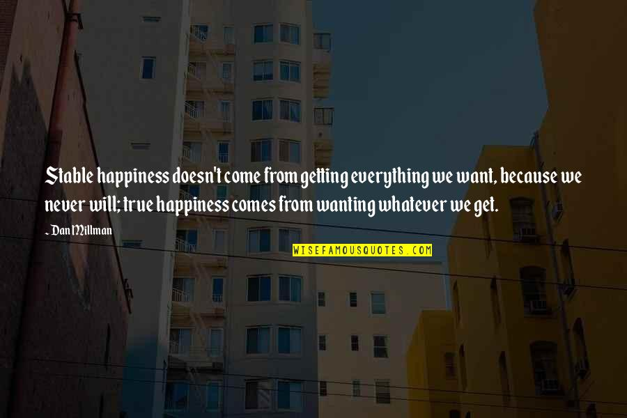 Dan Millman Quotes By Dan Millman: Stable happiness doesn't come from getting everything we