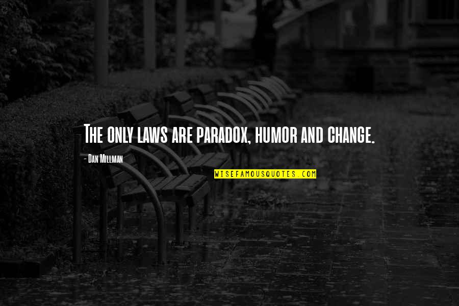 Dan Millman Quotes By Dan Millman: The only laws are paradox, humor and change.