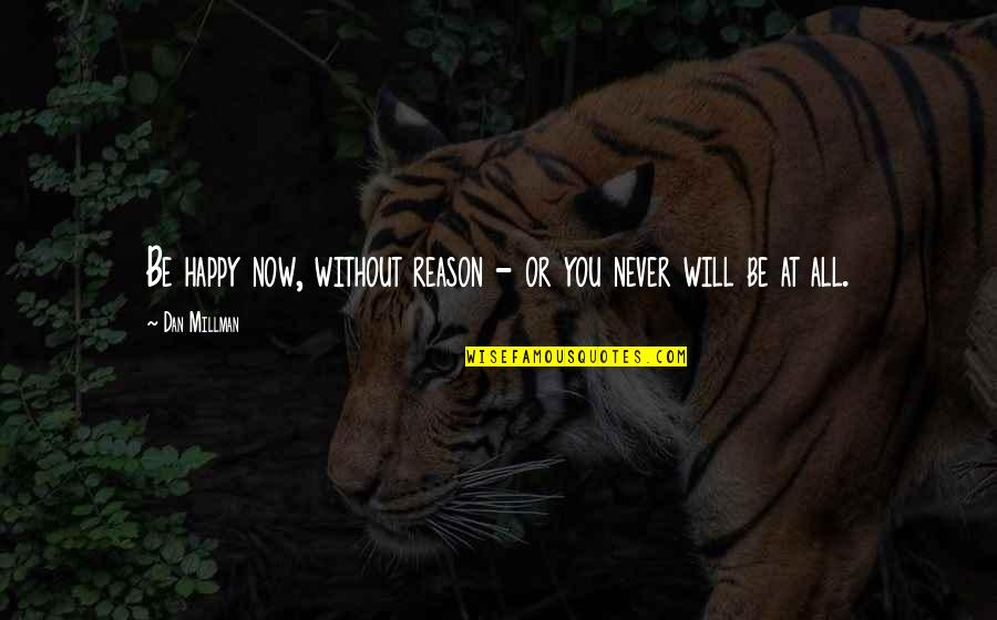 Dan Millman Quotes By Dan Millman: Be happy now, without reason - or you