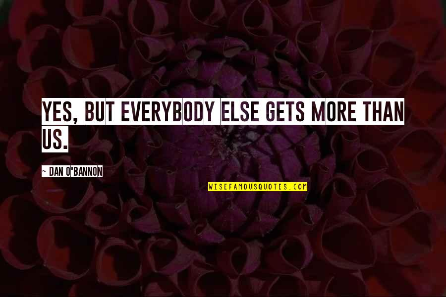 Dan O'bannon Quotes By Dan O'Bannon: Yes, but everybody else gets more than us.
