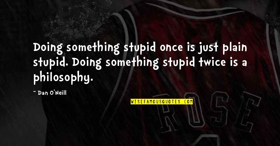 Dan O'bannon Quotes By Dan O'Neill: Doing something stupid once is just plain stupid.