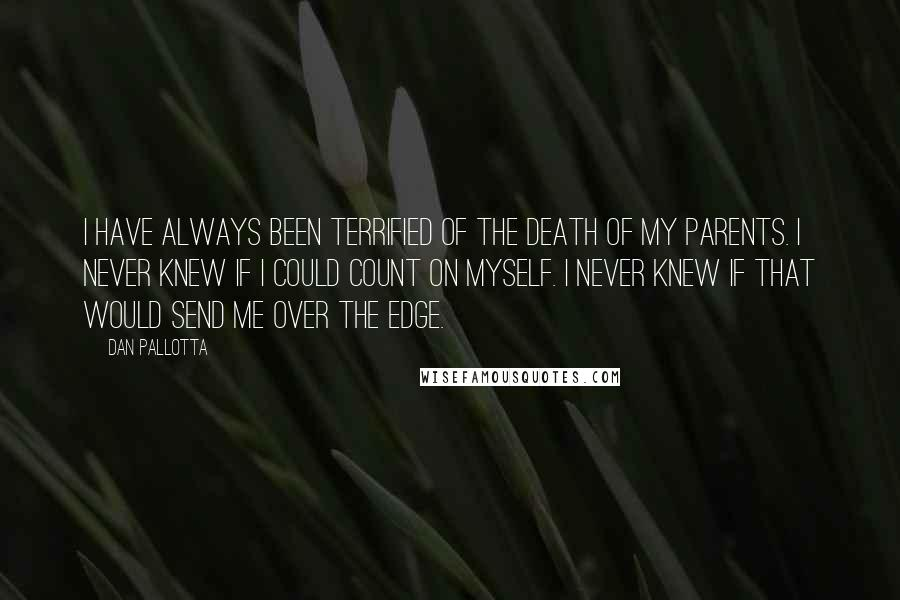 Dan Pallotta quotes: I have always been terrified of the death of my parents. I never knew if I could count on myself. I never knew if that would send me over the