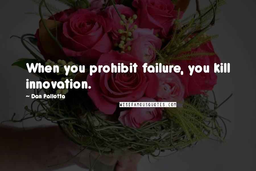 Dan Pallotta quotes: When you prohibit failure, you kill innovation.