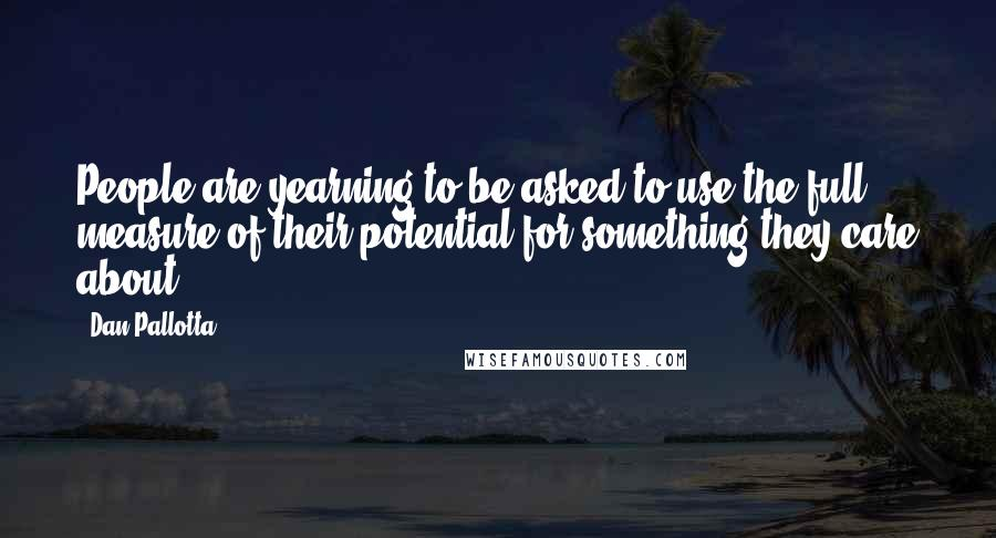 Dan Pallotta quotes: People are yearning to be asked to use the full measure of their potential for something they care about.