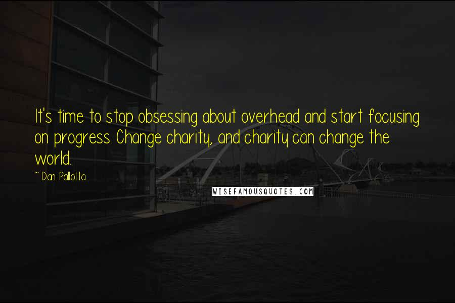Dan Pallotta quotes: It's time to stop obsessing about overhead and start focusing on progress. Change charity, and charity can change the world.