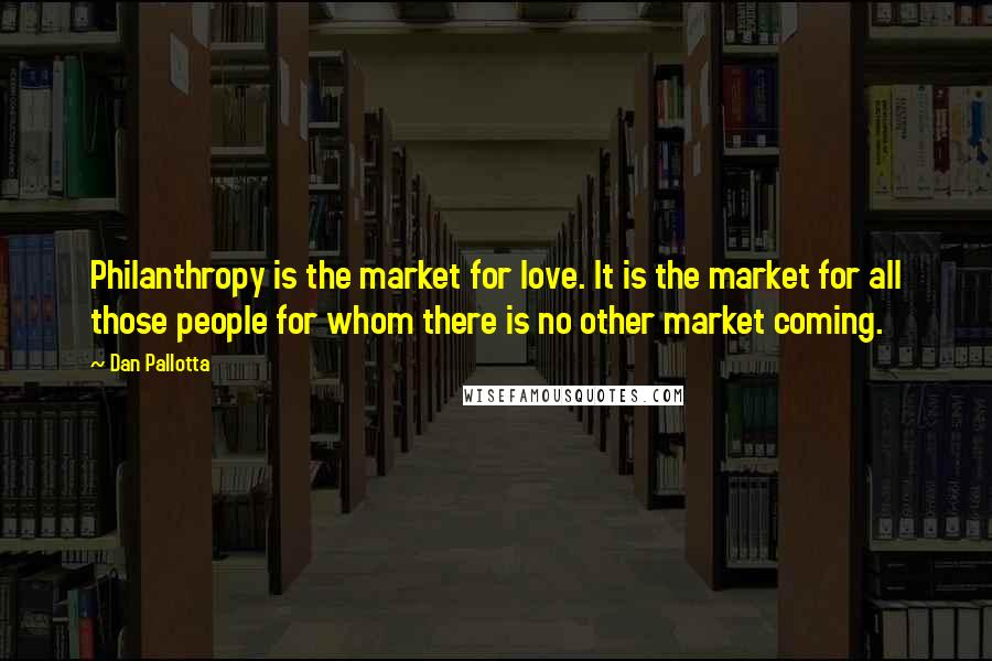 Dan Pallotta quotes: Philanthropy is the market for love. It is the market for all those people for whom there is no other market coming.