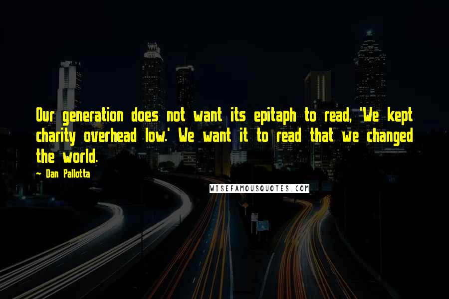 Dan Pallotta quotes: Our generation does not want its epitaph to read, 'We kept charity overhead low.' We want it to read that we changed the world.