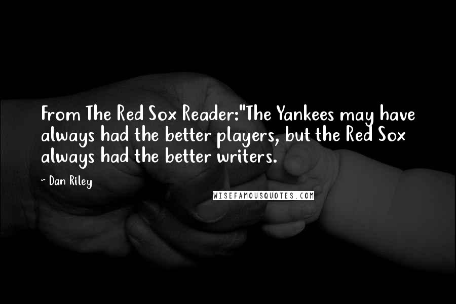 """Dan Riley quotes: From The Red Sox Reader:""""The Yankees may have always had the better players, but the Red Sox always had the better writers."""