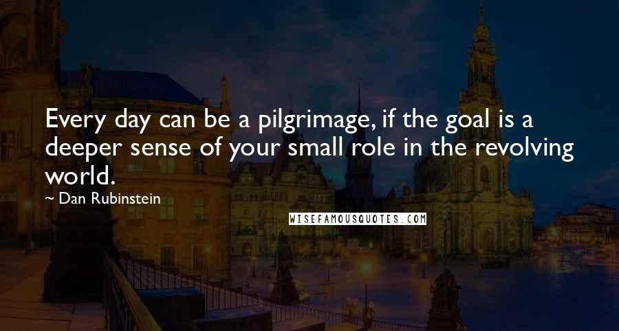 Dan Rubinstein quotes: Every day can be a pilgrimage, if the goal is a deeper sense of your small role in the revolving world.