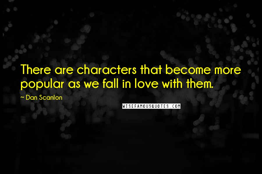 Dan Scanlon quotes: There are characters that become more popular as we fall in love with them.