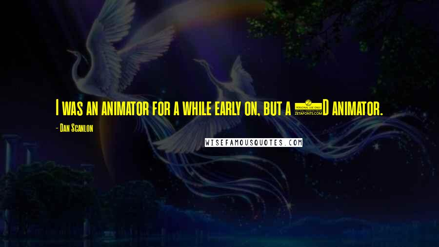 Dan Scanlon quotes: I was an animator for a while early on, but a 2D animator.