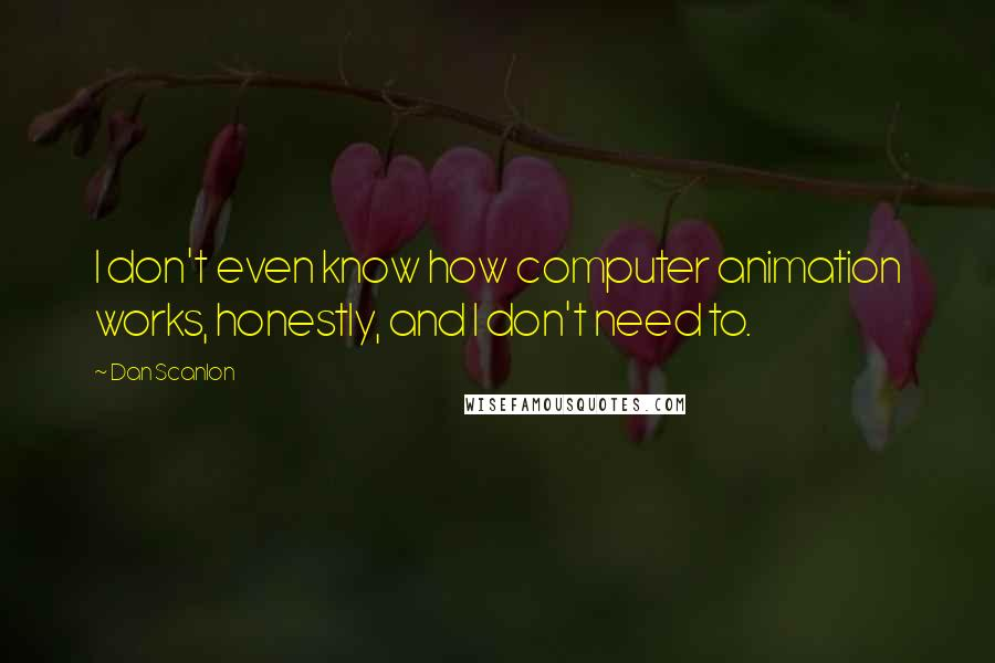 Dan Scanlon quotes: I don't even know how computer animation works, honestly, and I don't need to.