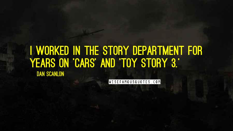 Dan Scanlon quotes: I worked in the story department for years on 'Cars' and 'Toy Story 3.'