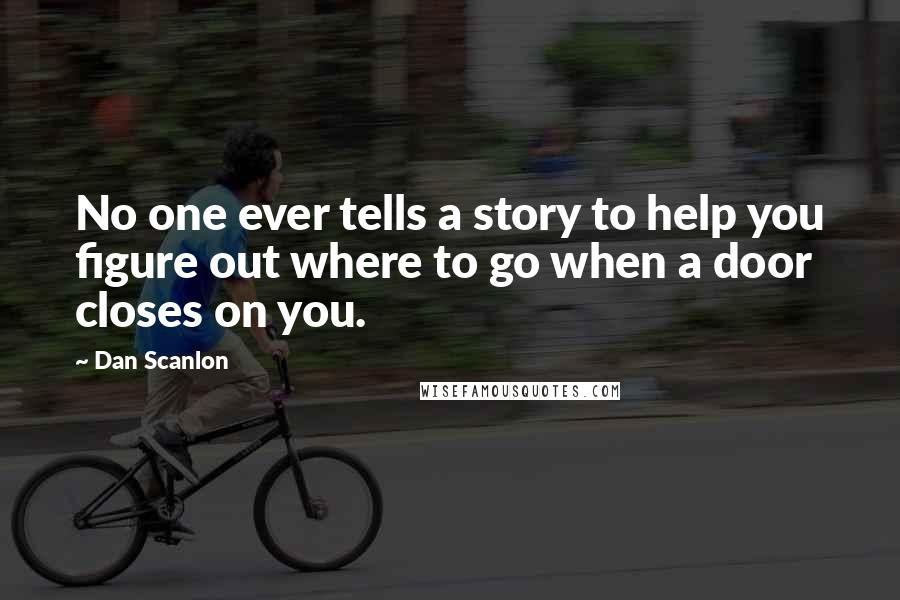 Dan Scanlon quotes: No one ever tells a story to help you figure out where to go when a door closes on you.
