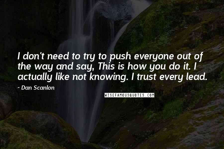 Dan Scanlon quotes: I don't need to try to push everyone out of the way and say, This is how you do it. I actually like not knowing. I trust every lead.