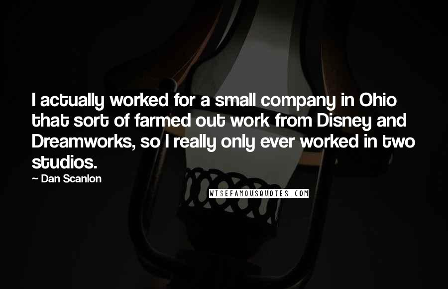 Dan Scanlon quotes: I actually worked for a small company in Ohio that sort of farmed out work from Disney and Dreamworks, so I really only ever worked in two studios.