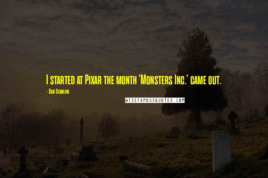 Dan Scanlon quotes: I started at Pixar the month 'Monsters Inc.' came out.