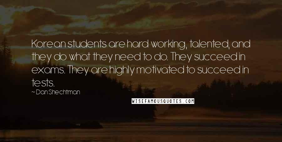 Dan Shechtman quotes: Korean students are hard working, talented, and they do what they need to do. They succeed in exams. They are highly motivated to succeed in tests.