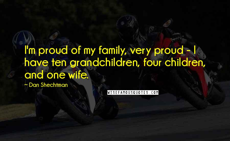 Dan Shechtman quotes: I'm proud of my family, very proud - I have ten grandchildren, four children, and one wife.