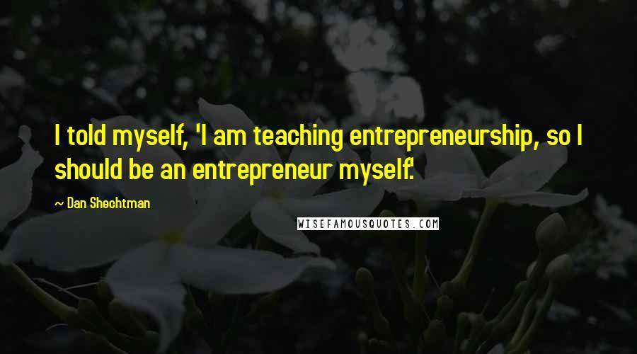 Dan Shechtman quotes: I told myself, 'I am teaching entrepreneurship, so I should be an entrepreneur myself.'