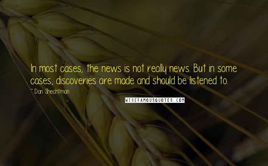 Dan Shechtman quotes: In most cases, the news is not really news. But in some cases, discoveries are made and should be listened to.