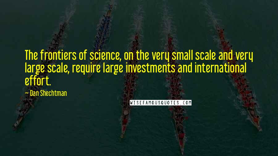Dan Shechtman quotes: The frontiers of science, on the very small scale and very large scale, require large investments and international effort.
