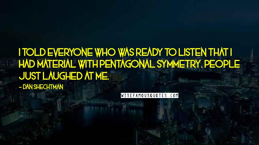 Dan Shechtman quotes: I told everyone who was ready to listen that I had material with pentagonal symmetry. People just laughed at me.