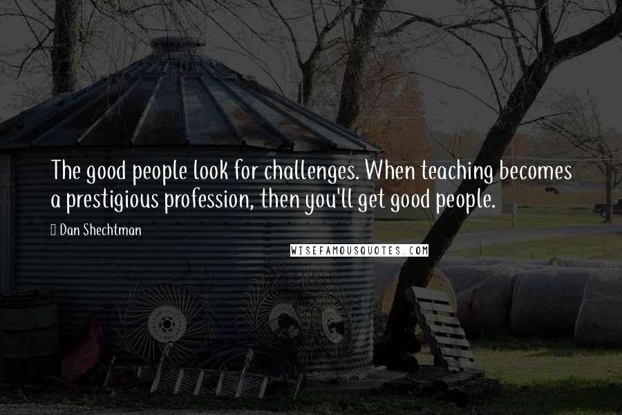Dan Shechtman quotes: The good people look for challenges. When teaching becomes a prestigious profession, then you'll get good people.