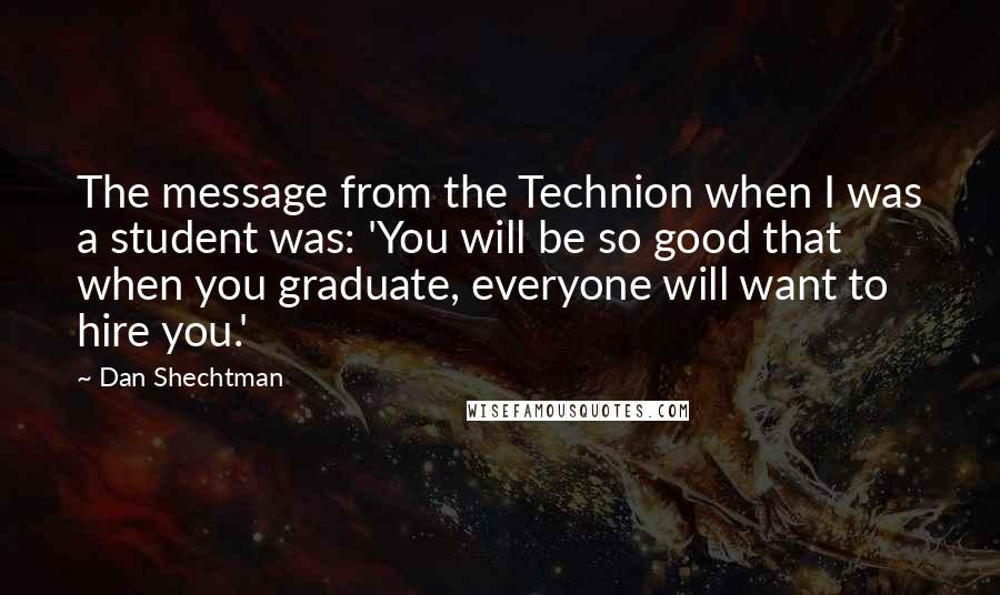 Dan Shechtman quotes: The message from the Technion when I was a student was: 'You will be so good that when you graduate, everyone will want to hire you.'