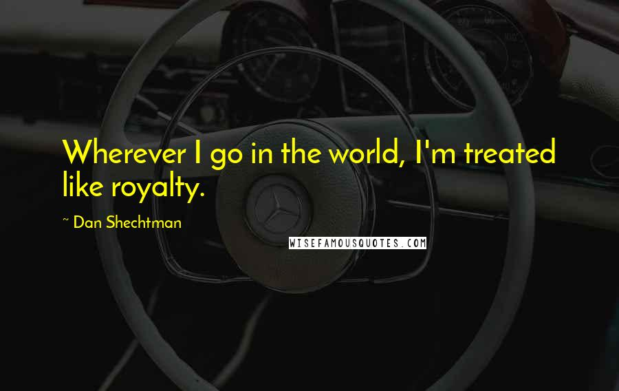 Dan Shechtman quotes: Wherever I go in the world, I'm treated like royalty.