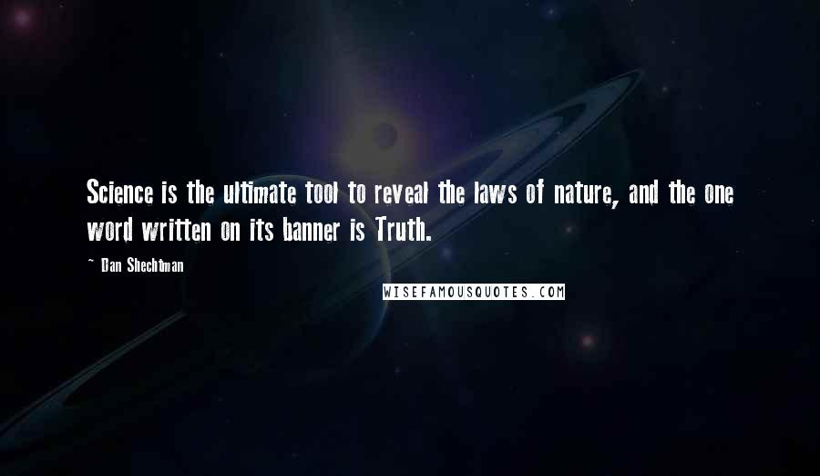 Dan Shechtman quotes: Science is the ultimate tool to reveal the laws of nature, and the one word written on its banner is Truth.