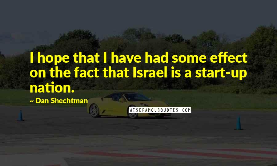 Dan Shechtman quotes: I hope that I have had some effect on the fact that Israel is a start-up nation.