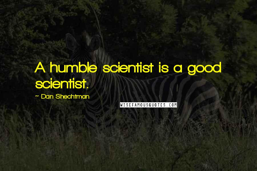 Dan Shechtman quotes: A humble scientist is a good scientist.
