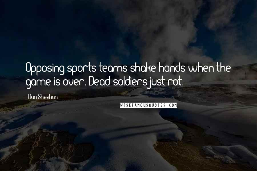 Dan Sheehan quotes: Opposing sports teams shake hands when the game is over. Dead soldiers just rot.