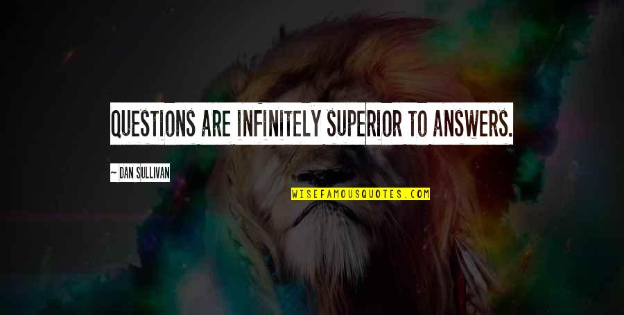 Dan Sullivan Quotes By Dan Sullivan: Questions are infinitely superior to answers.