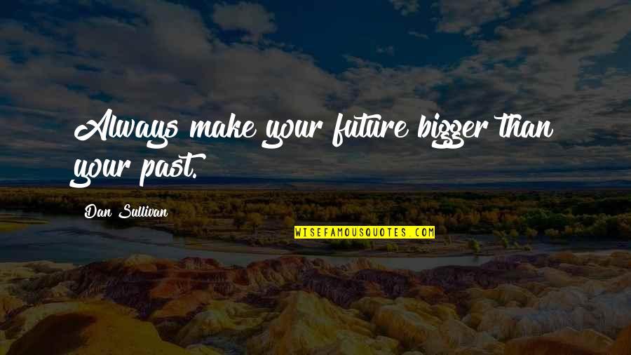 Dan Sullivan Quotes By Dan Sullivan: Always make your future bigger than your past.