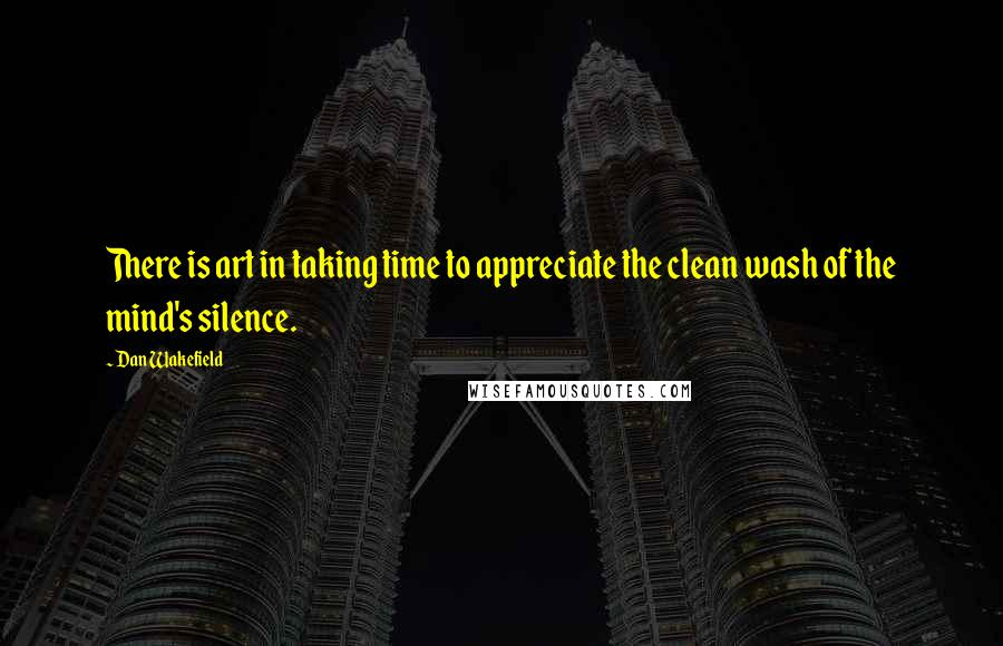 Dan Wakefield quotes: There is art in taking time to appreciate the clean wash of the mind's silence.