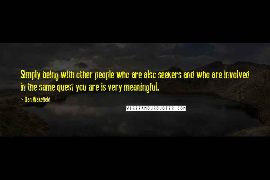 Dan Wakefield quotes: Simply being with other people who are also seekers and who are involved in the same quest you are is very meaningful.