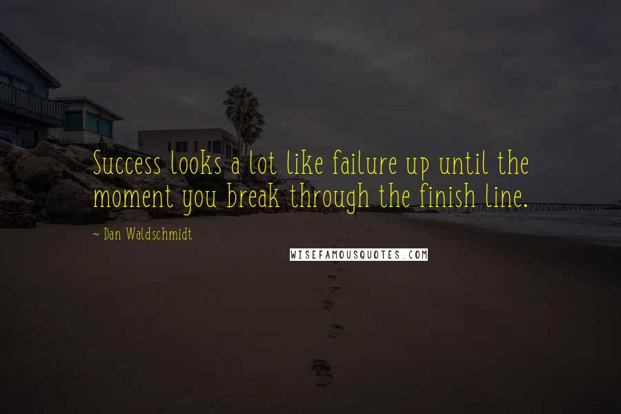 Dan Waldschmidt quotes: Success looks a lot like failure up until the moment you break through the finish line.