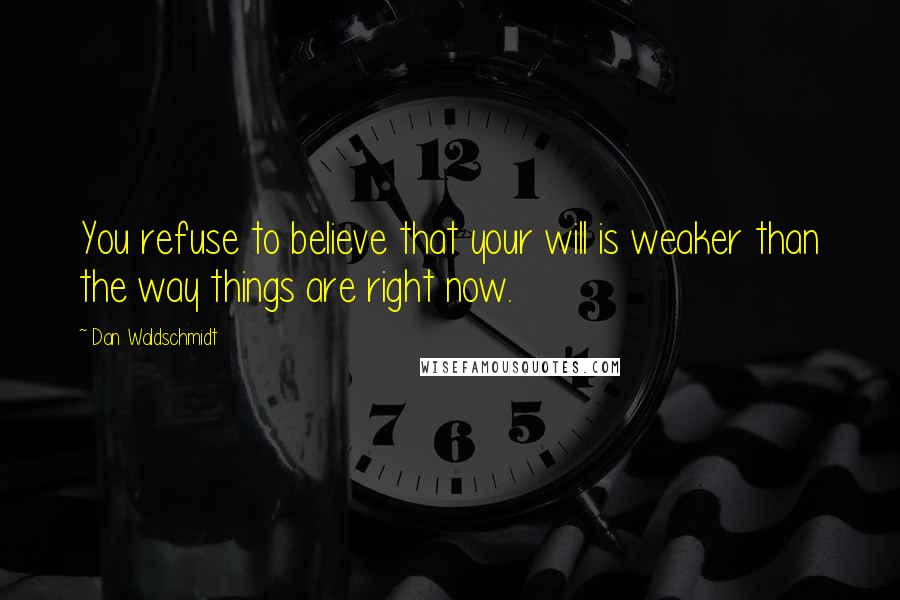 Dan Waldschmidt quotes: You refuse to believe that your will is weaker than the way things are right now.