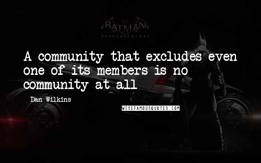 Dan Wilkins quotes: A community that excludes even one of its members is no community at all