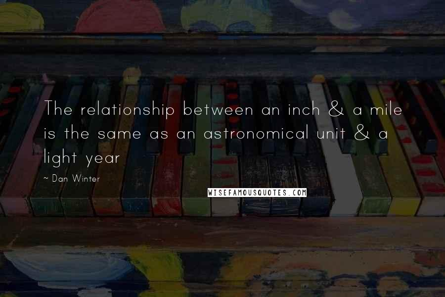 Dan Winter quotes: The relationship between an inch & a mile is the same as an astronomical unit & a light year
