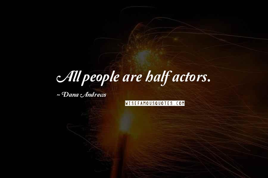 Dana Andrews quotes: All people are half actors.