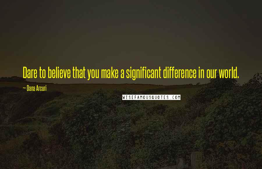 Dana Arcuri quotes: Dare to believe that you make a significant difference in our world.