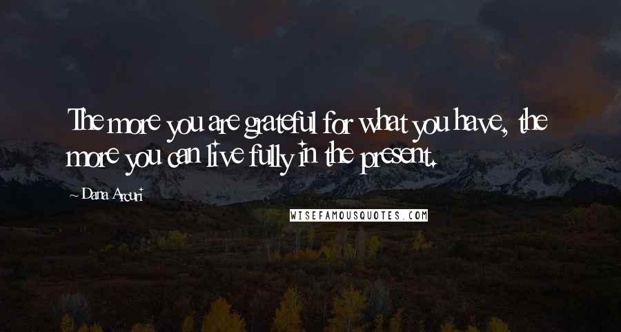 Dana Arcuri quotes: The more you are grateful for what you have, the more you can live fully in the present.