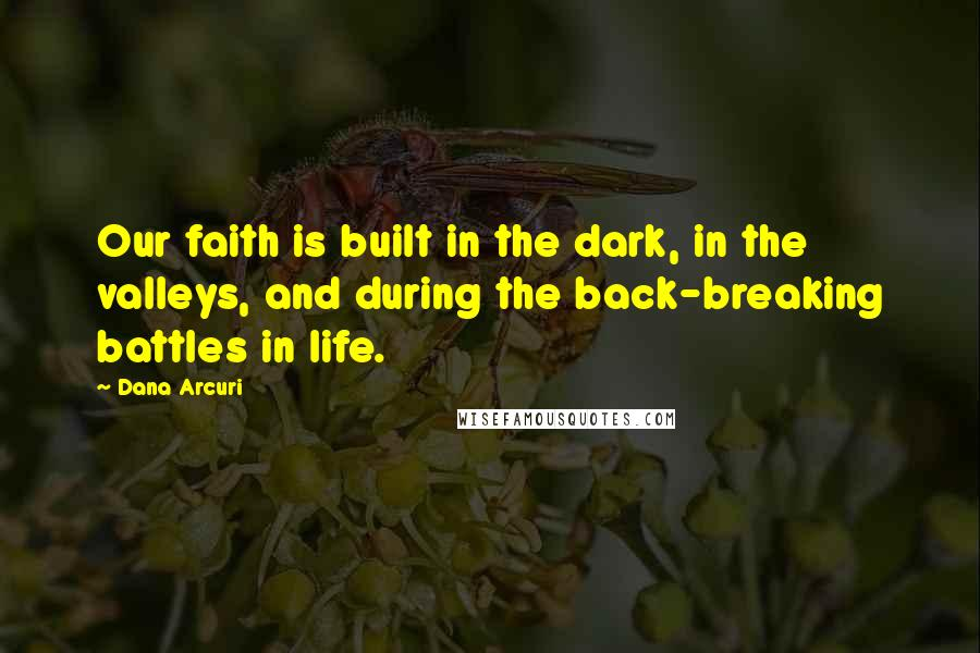 Dana Arcuri quotes: Our faith is built in the dark, in the valleys, and during the back-breaking battles in life.