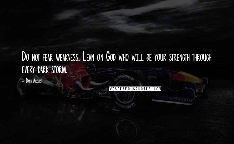 Dana Arcuri quotes: Do not fear weakness. Lean on God who will be your strength through every dark storm.