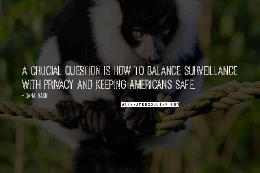 Dana Bash quotes: A crucial question is how to balance surveillance with privacy and keeping Americans safe.