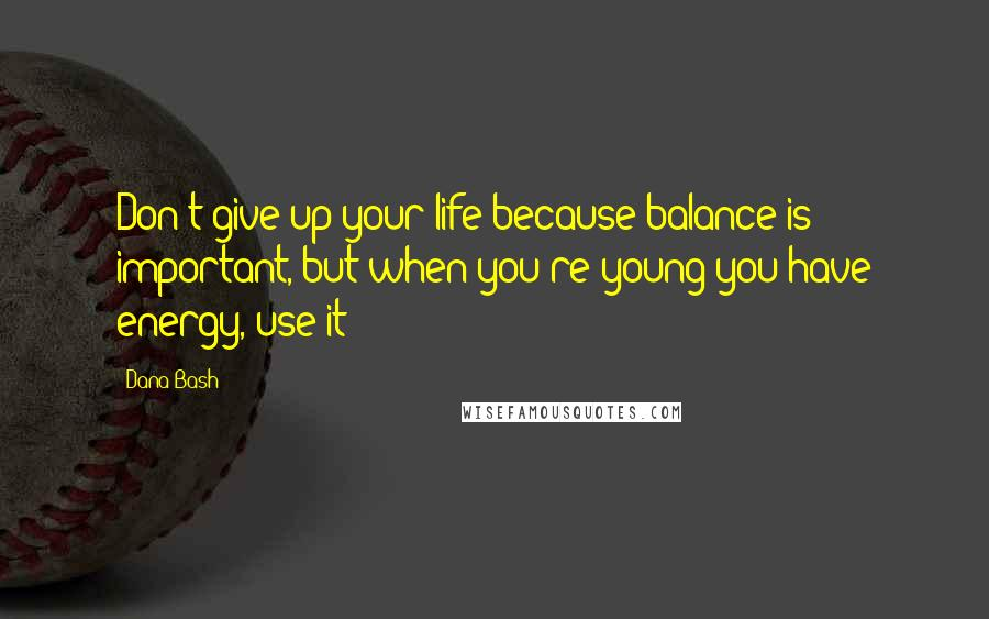 Dana Bash quotes: Don't give up your life because balance is important, but when you're young you have energy, use it!