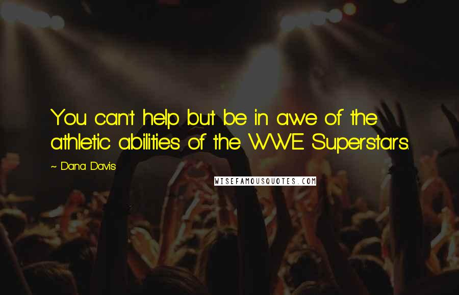 Dana Davis quotes: You can't help but be in awe of the athletic abilities of the WWE Superstars.
